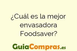 ¿Cuál es la mejor envasadora Foodsaver?