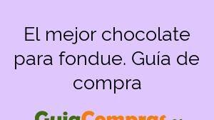 El mejor chocolate para fondue. Guía de compra