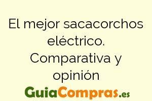 El mejor sacacorchos eléctrico. Comparativa y opinión