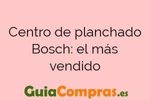 Centro de planchado Bosch: el más vendido
