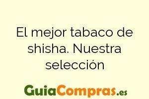 El mejor tabaco de shisha. Nuestra selección