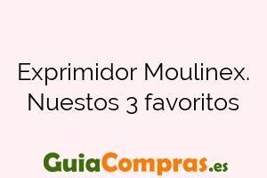 Exprimidor Moulinex. Nuestos 3 favoritos