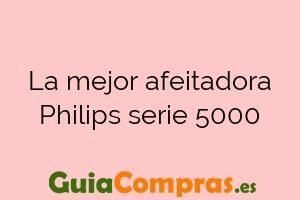 La mejor afeitadora Philips serie 5000