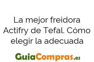 La mejor freidora Actifry de Tefal. Cómo elegir la adecuada