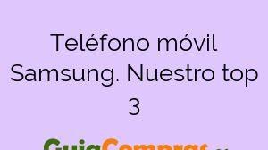Teléfono móvil Samsung. Nuestro top 3