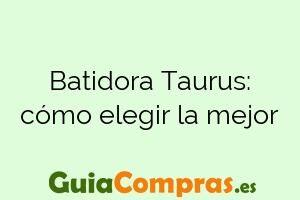 Batidora Taurus: cómo elegir la mejor