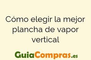 Cómo elegir la mejor plancha de vapor vertical