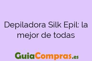 Depiladora Silk Epil: la mejor de todas
