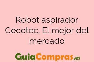 Robot aspirador Cecotec. El mejor del mercado