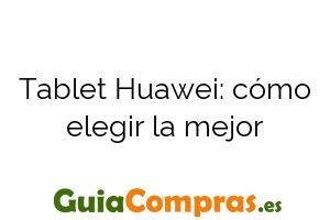 Tablet Huawei: cómo elegir la mejor