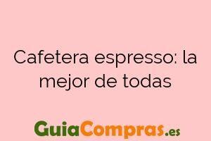 Cafetera espresso: la mejor de todas