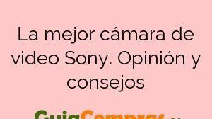 La mejor cámara de video Sony. Opinión y consejos