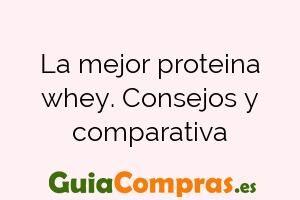La mejor proteina whey. Consejos y comparativa