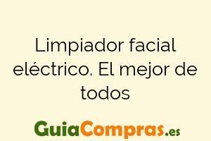 Limpiador facial eléctrico. El mejor de todos