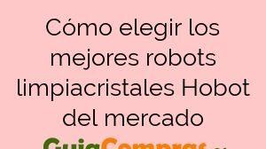 Cómo elegir los mejores robots limpiacristales Hobot del mercado