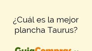 ¿Cuál es la mejor plancha Taurus?