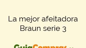 La mejor afeitadora Braun serie 3