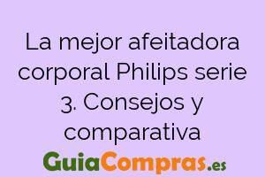 La mejor afeitadora corporal Philips serie 3. Consejos y comparativa