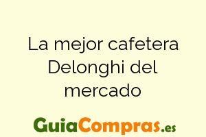 La mejor cafetera Delonghi del mercado