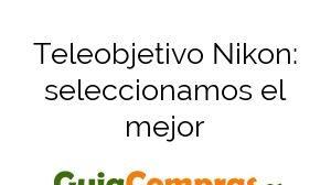 Teleobjetivo Nikon: seleccionamos el mejor