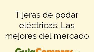 Tijeras de podar eléctricas. Las mejores del mercado